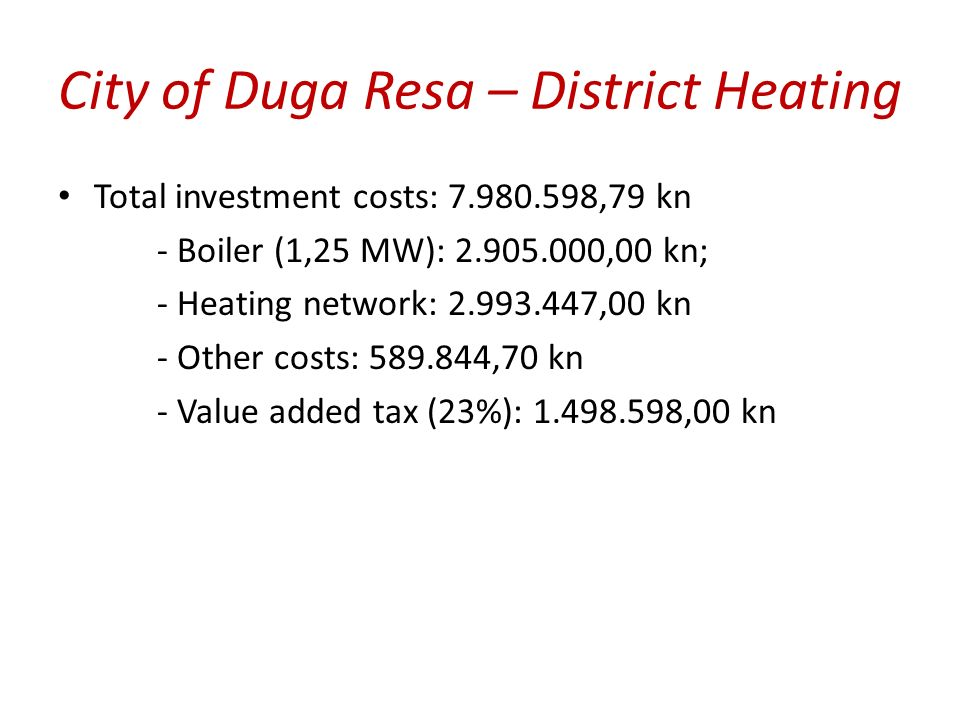 City of Duga Resa – District Heating Total investment costs: 7.980.598,79 kn - Boiler (1,25 MW): 2.905.000,00 kn; - Heating network: 2.993.447,00 kn - Other costs: 589.844,70 kn - Value added tax (23%): 1.498.598,00 kn