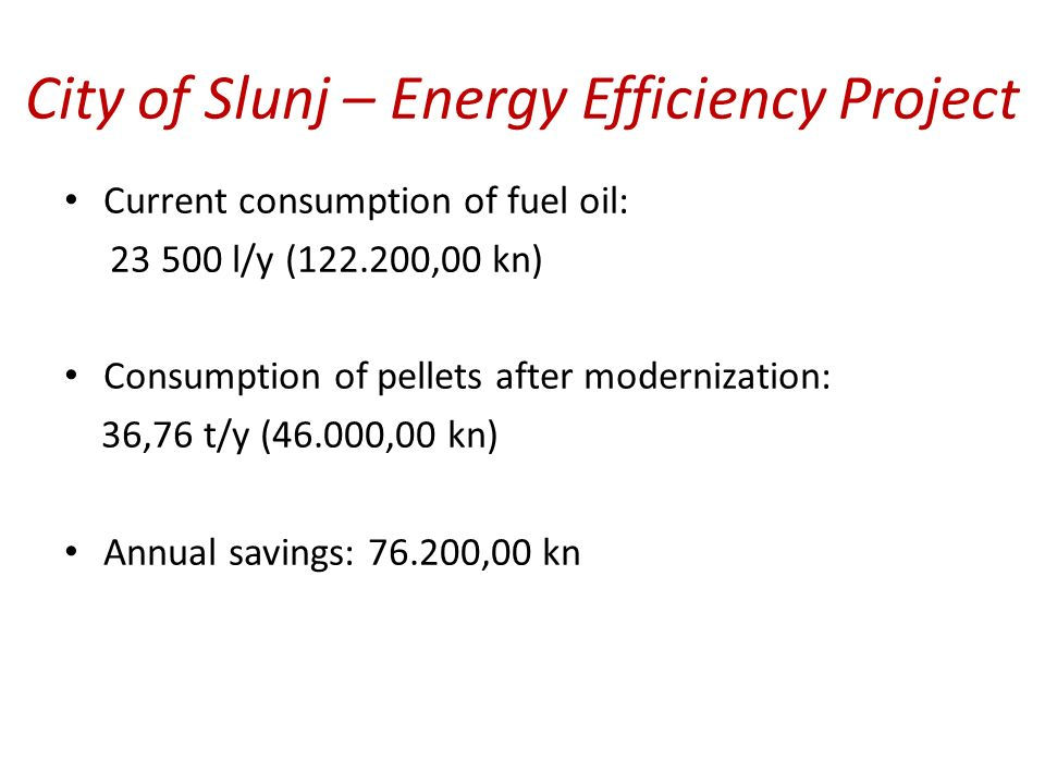 City of Slunj – Energy Efficiency Project Current consumption of fuel oil: 23 500 l/y (122.200,00 kn) Consumption of pellets after modernization: 36,76 t/y (46.000,00 kn) Annual savings: 76.200,00 kn