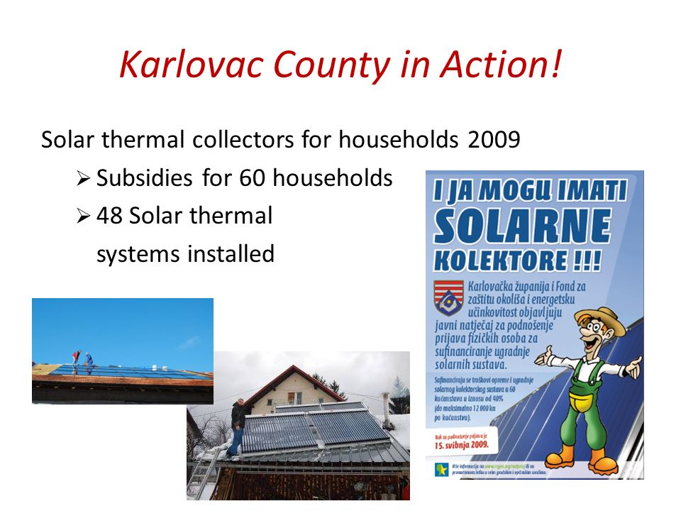 Karlovac County in Action! Solar thermal collectors for households 2009 Subsidies for 60 households 48 Solar thermal systems installed