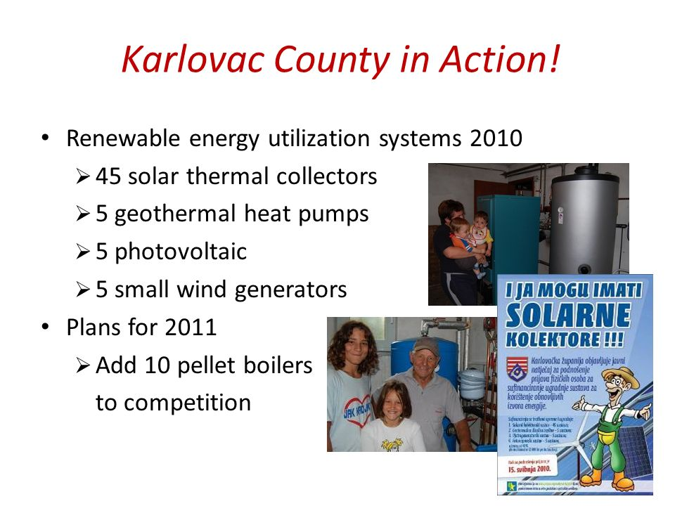Karlovac County in Action! Renewable energy utilization systems 2010 45 solar thermal collectors 5 geothermal heat pumps 5 photovoltaic 5 small wind g