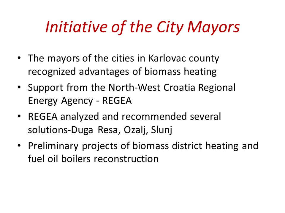 Initiative of the City Mayors The mayors of the cities in Karlovac county recognized advantages of biomass heating Support from the North-West Croatia Regional Energy Agency - REGEA REGEA analyzed and recommended several solutions-Duga Resa, Ozalj, Slunj Preliminary projects of biomass district heating and fuel oil boilers reconstruction