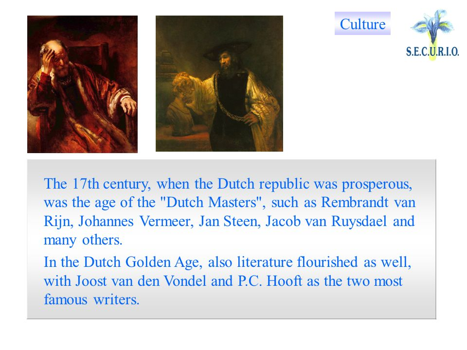 The 17th century, when the Dutch republic was prosperous, was the age of the Dutch Masters , such as Rembrandt van Rijn, Johannes Vermeer, Jan Steen, Jacob van Ruysdael and many others.