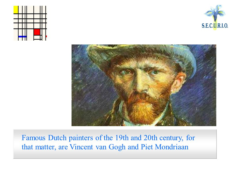Famous Dutch painters of the 19th and 20th century, for that matter, are Vincent van Gogh and Piet Mondriaan