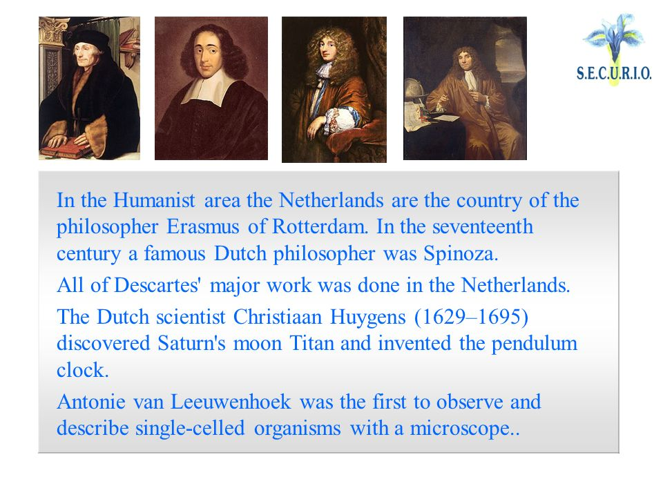 In the Humanist area the Netherlands are the country of the philosopher Erasmus of Rotterdam.