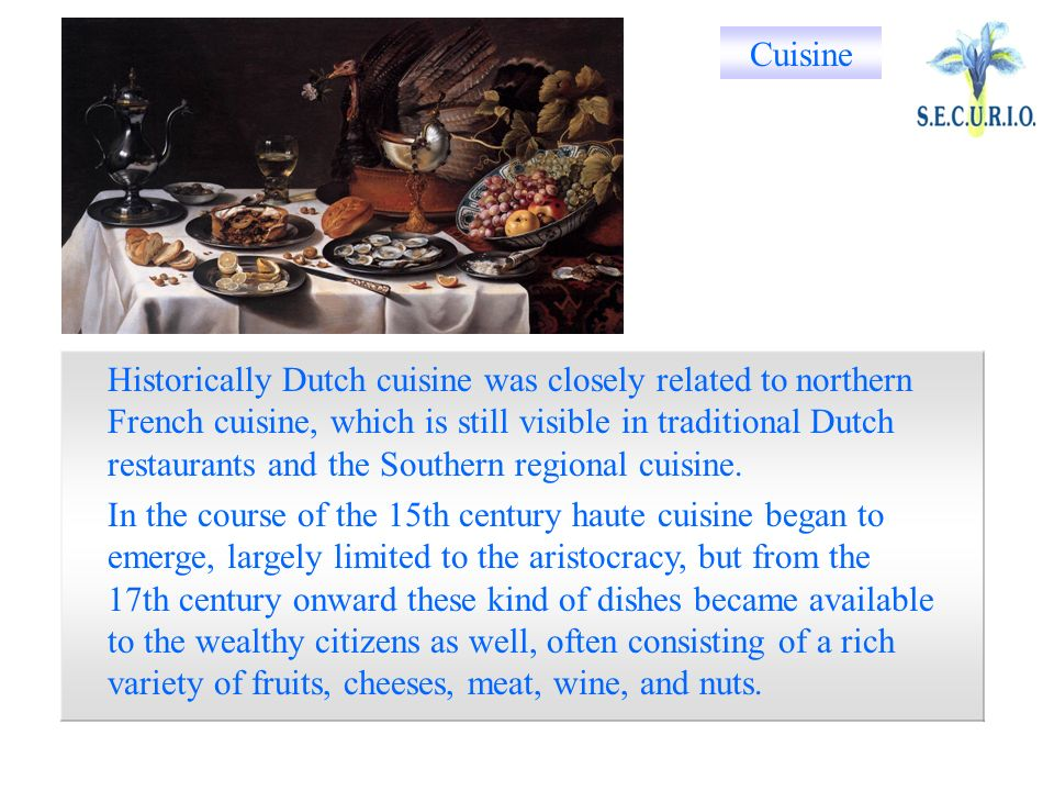 Historically Dutch cuisine was closely related to northern French cuisine, which is still visible in traditional Dutch restaurants and the Southern regional cuisine.
