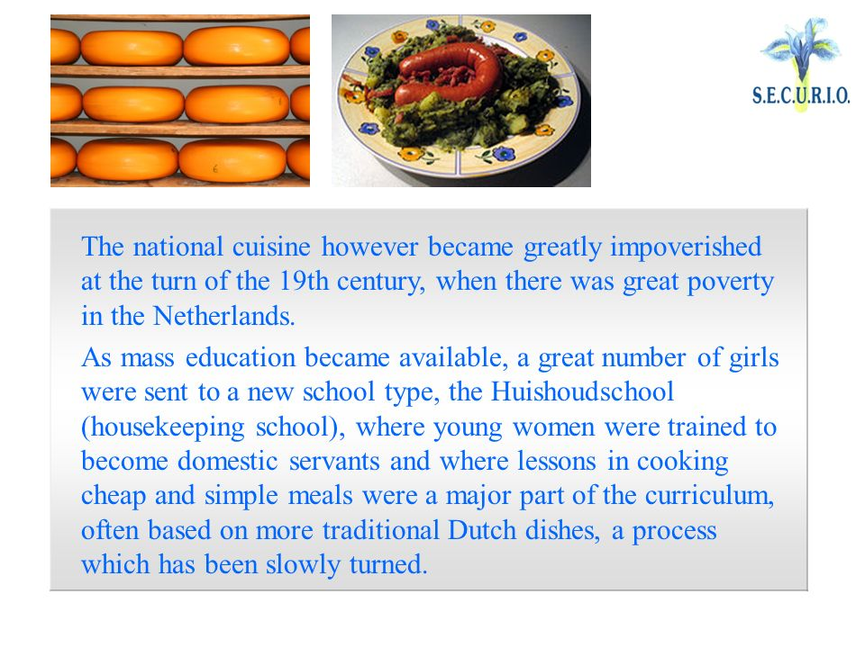 The national cuisine however became greatly impoverished at the turn of the 19th century, when there was great poverty in the Netherlands.