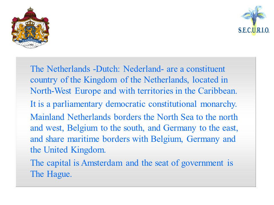 The Netherlands -Dutch: Nederland- are a constituent country of the Kingdom of the Netherlands, located in North-West Europe and with territories in the Caribbean.