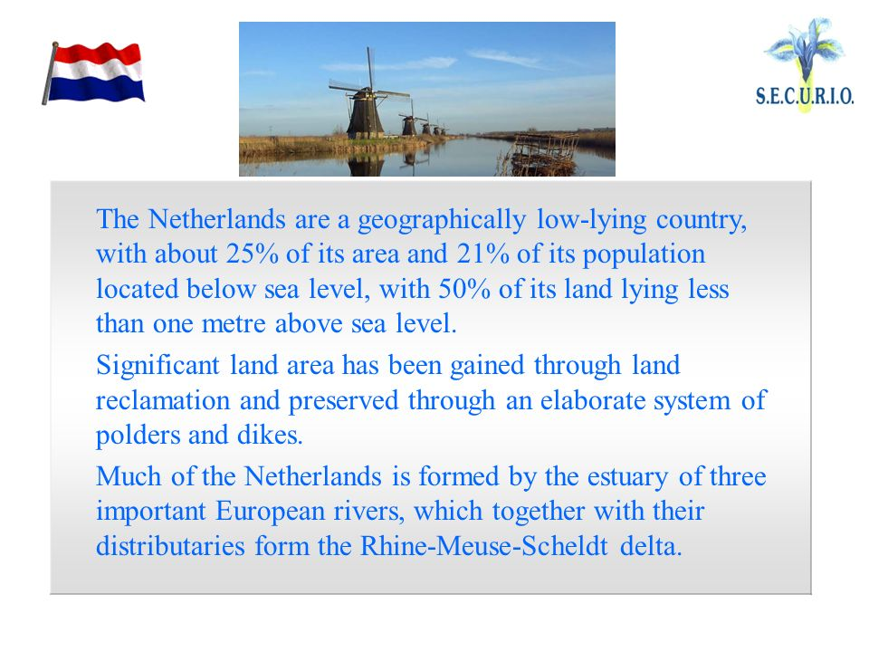 The Netherlands are a geographically low-lying country, with about 25% of its area and 21% of its population located below sea level, with 50% of its land lying less than one metre above sea level.