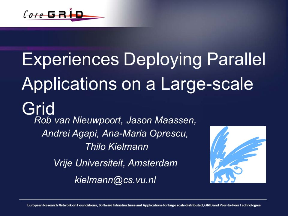 European Research Network on Foundations, Software Infrastructures and Applications for large scale distributed, GRID and Peer-to-Peer Technologies Experiences Deploying Parallel Applications on a Large-scale Grid Rob van Nieuwpoort, Jason Maassen, Andrei Agapi, Ana-Maria Oprescu, Thilo Kielmann Vrije Universiteit, Amsterdam kielmann@cs.vu.nl