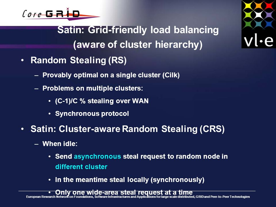 European Research Network on Foundations, Software Infrastructures and Applications for large scale distributed, GRID and Peer-to-Peer Technologies Satin: Grid-friendly load balancing (aware of cluster hierarchy) Random Stealing (RS) –Provably optimal on a single cluster (Cilk) –Problems on multiple clusters: (C-1)/C % stealing over WAN Synchronous protocol Satin: Cluster-aware Random Stealing (CRS) –When idle: Send asynchronous steal request to random node in different cluster In the meantime steal locally (synchronously) Only one wide-area steal request at a time