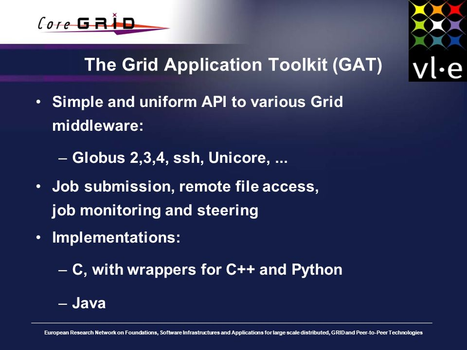 European Research Network on Foundations, Software Infrastructures and Applications for large scale distributed, GRID and Peer-to-Peer Technologies The Grid Application Toolkit (GAT) Simple and uniform API to various Grid middleware: –Globus 2,3,4, ssh, Unicore,...