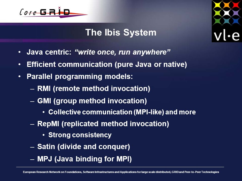 European Research Network on Foundations, Software Infrastructures and Applications for large scale distributed, GRID and Peer-to-Peer Technologies The Ibis System Java centric: write once, run anywhere Efficient communication (pure Java or native) Parallel programming models: –RMI (remote method invocation) –GMI (group method invocation) Collective communication (MPI-like) and more –RepMI (replicated method invocation) Strong consistency –Satin (divide and conquer) –MPJ (Java binding for MPI)