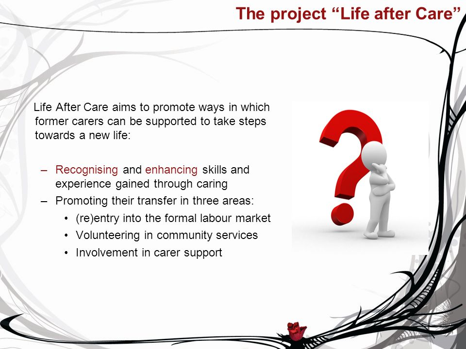 The project Life after Care Life After Care aims to promote ways in which former carers can be supported to take steps towards a new life: –Recognising and enhancing skills and experience gained through caring –Promoting their transfer in three areas: (re)entry into the formal labour market Volunteering in community services Involvement in carer support