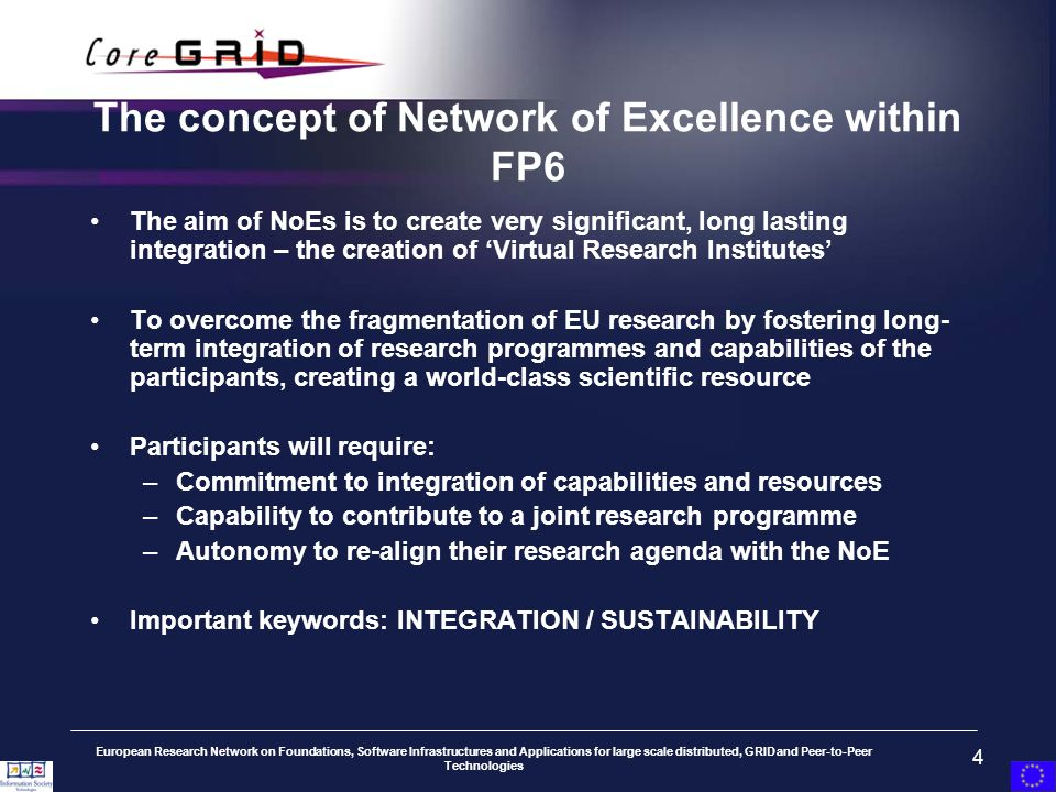 European Research Network on Foundations, Software Infrastructures and Applications for large scale distributed, GRID and Peer-to-Peer Technologies 4 The concept of Network of Excellence within FP6 The aim of NoEs is to create very significant, long lasting integration – the creation of Virtual Research Institutes To overcome the fragmentation of EU research by fostering long- term integration of research programmes and capabilities of the participants, creating a world-class scientific resource Participants will require: –Commitment to integration of capabilities and resources –Capability to contribute to a joint research programme –Autonomy to re-align their research agenda with the NoE Important keywords: INTEGRATION / SUSTAINABILITY