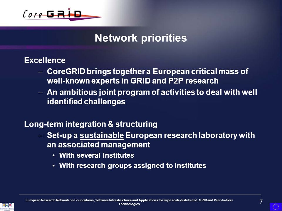 European Research Network on Foundations, Software Infrastructures and Applications for large scale distributed, GRID and Peer-to-Peer Technologies 7 Network priorities Excellence –CoreGRID brings together a European critical mass of well-known experts in GRID and P2P research –An ambitious joint program of activities to deal with well identified challenges Long-term integration & structuring –Set-up a sustainable European research laboratory with an associated management With several Institutes With research groups assigned to Institutes