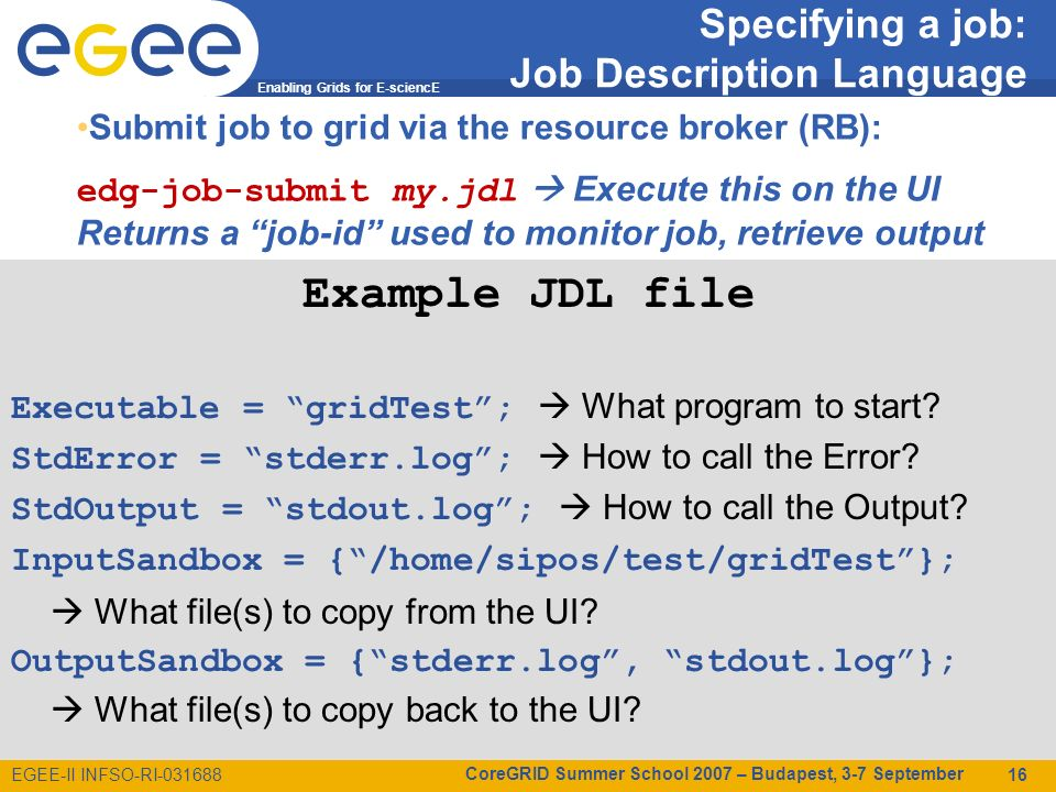 Enabling Grids for E-sciencE EGEE-II INFSO-RI-031688 CoreGRID Summer School 2007 – Budapest, 3-7 September 16 Example JDL file Executable = gridTest;