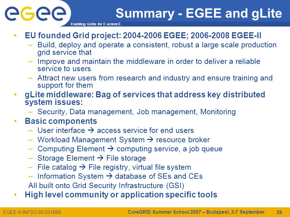 Enabling Grids for E-sciencE EGEE-II INFSO-RI-031688 CoreGRID Summer School 2007 – Budapest, 3-7 September 29 Summary - EGEE and gLite EU founded Grid project: 2004-2006 EGEE; 2006-2008 EGEE-II –Build, deploy and operate a consistent, robust a large scale production grid service that –Improve and maintain the middleware in order to deliver a reliable service to users –Attract new users from research and industry and ensure training and support for them gLite middleware: Bag of services that address key distributed system issues: –Security, Data management, Job management, Monitoring Basic components –User interface access service for end users –Workload Management System resource broker –Computing Element computing service, a job queue –Storage Element File storage –File catalog File registry, virtual file system –Information System database of SEs and CEs All built onto Grid Security Infrastructure (GSI) High level community or application specific tools