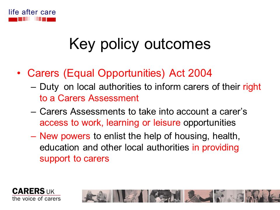 Key policy outcomes Carers (Equal Opportunities) Act 2004 –Duty on local authorities to inform carers of their right to a Carers Assessment –Carers Assessments to take into account a carers access to work, learning or leisure opportunities –New powers to enlist the help of housing, health, education and other local authorities in providing support to carers