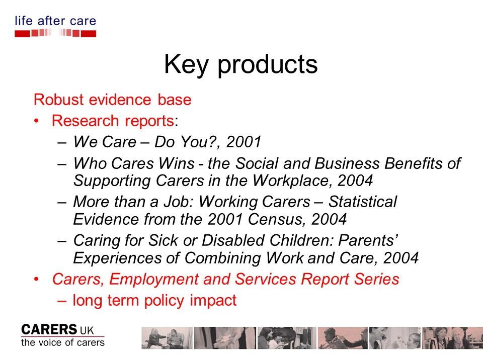 Key products Robust evidence base Research reports: –We Care – Do You , 2001 –Who Cares Wins - the Social and Business Benefits of Supporting Carers in the Workplace, 2004 –More than a Job: Working Carers – Statistical Evidence from the 2001 Census, 2004 –Caring for Sick or Disabled Children: Parents Experiences of Combining Work and Care, 2004 Carers, Employment and Services Report Series –long term policy impact