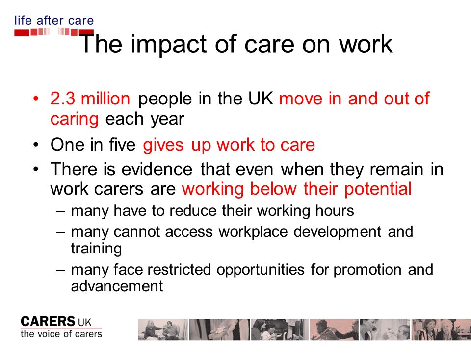 The impact of care on work 2.3 million people in the UK move in and out of caring each year One in five gives up work to care There is evidence that e