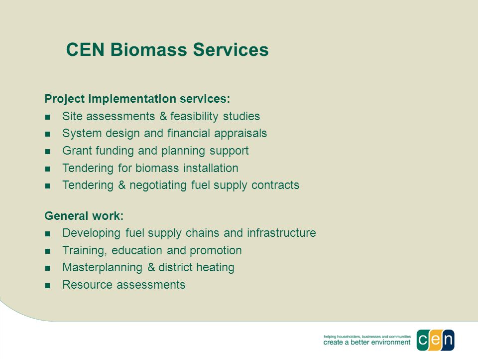 CEN Biomass Services Project implementation services: Site assessments & feasibility studies System design and financial appraisals Grant funding and planning support Tendering for biomass installation Tendering & negotiating fuel supply contracts General work: Developing fuel supply chains and infrastructure Training, education and promotion Masterplanning & district heating Resource assessments