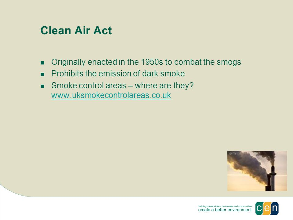 Clean Air Act Originally enacted in the 1950s to combat the smogs Prohibits the emission of dark smoke Smoke control areas – where are they.
