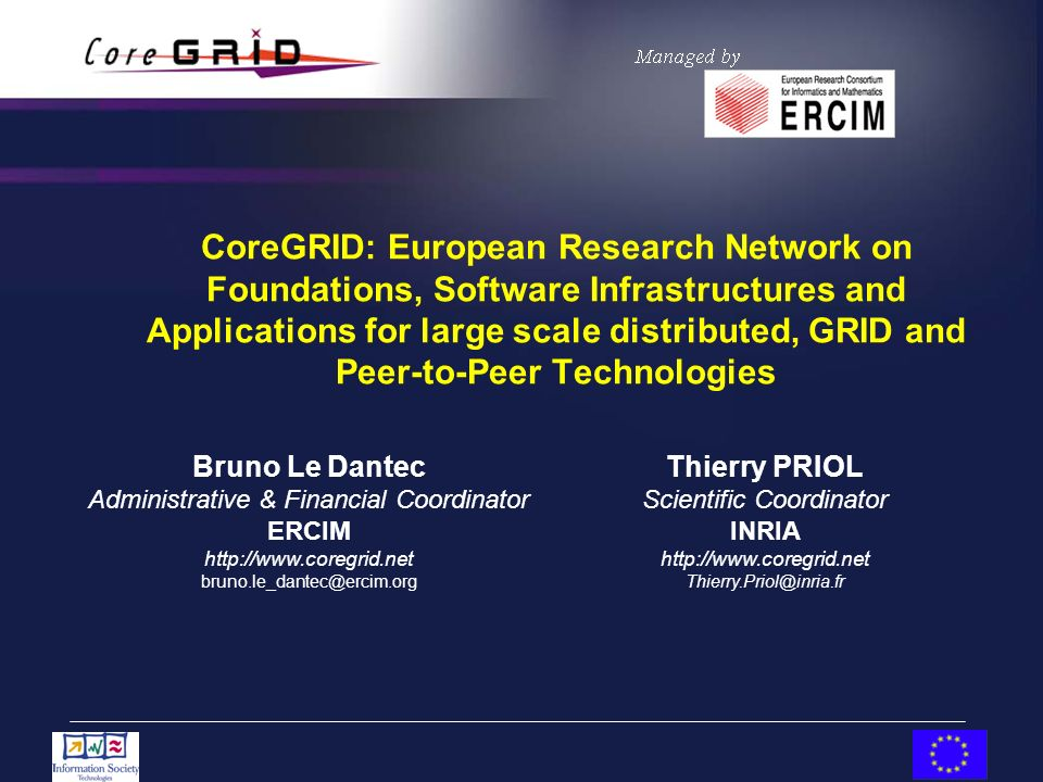 CoreGRID: European Research Network on Foundations, Software Infrastructures and Applications for large scale distributed, GRID and Peer-to-Peer Technologies Thierry PRIOL Scientific Coordinator INRIA   Bruno Le Dantec Administrative & Financial Coordinator ERCIM