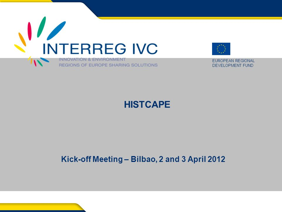 EUROPEAN REGIONAL DEVELOPMENT FUND Kick-off Meeting – Bilbao, 2 and 3 April 2012 HISTCAPE