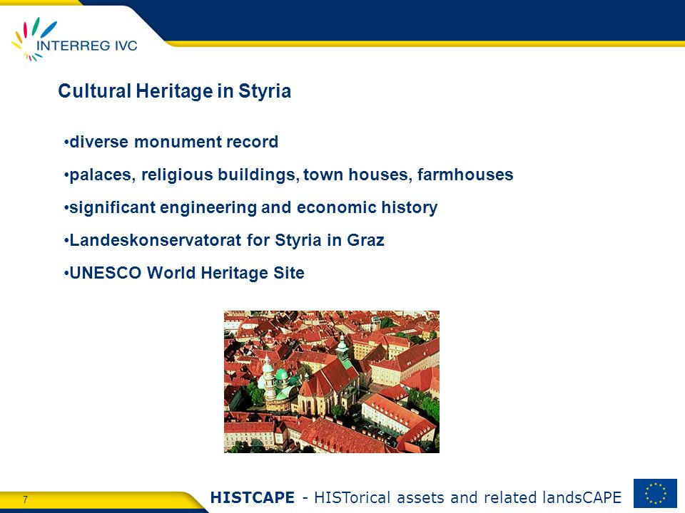 7 HISTCAPE - HISTorical assets and related landsCAPE Cultural Heritage in Styria diverse monument record palaces, religious buildings, town houses, farmhouses significant engineering and economic history Landeskonservatorat for Styria in Graz UNESCO World Heritage Site