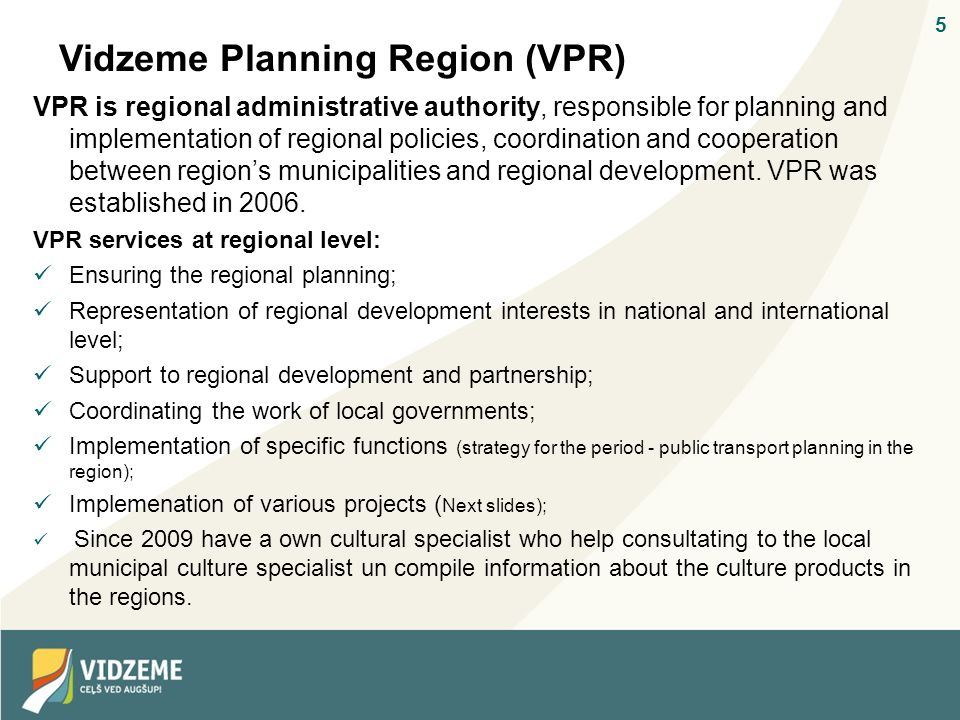 5 Vidzeme Planning Region (VPR) VPR is regional administrative authority, responsible for planning and implementation of regional policies, coordination and cooperation between regions municipalities and regional development.