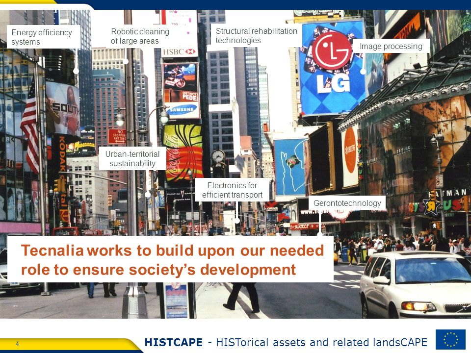 4 HISTCAPE - HISTorical assets and related landsCAPE Image processing Energy efficiency systems Structural rehabilitation technologies Gerontotechnology Robotic cleaning of large areas Urban-territorial sustainability Tecnalia works to build upon our needed role to ensure societys development Electronics for efficient transport