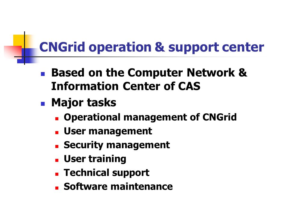 CNGrid operation & support center Based on the Computer Network & Information Center of CAS Major tasks Operational management of CNGrid User management Security management User training Technical support Software maintenance