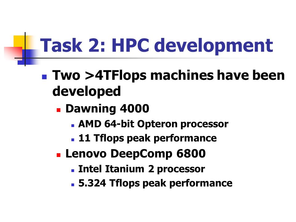 Task 2: HPC development Two >4TFlops machines have been developed Dawning 4000 AMD 64-bit Opteron processor 11 Tflops peak performance Lenovo DeepComp 6800 Intel Itanium 2 processor Tflops peak performance