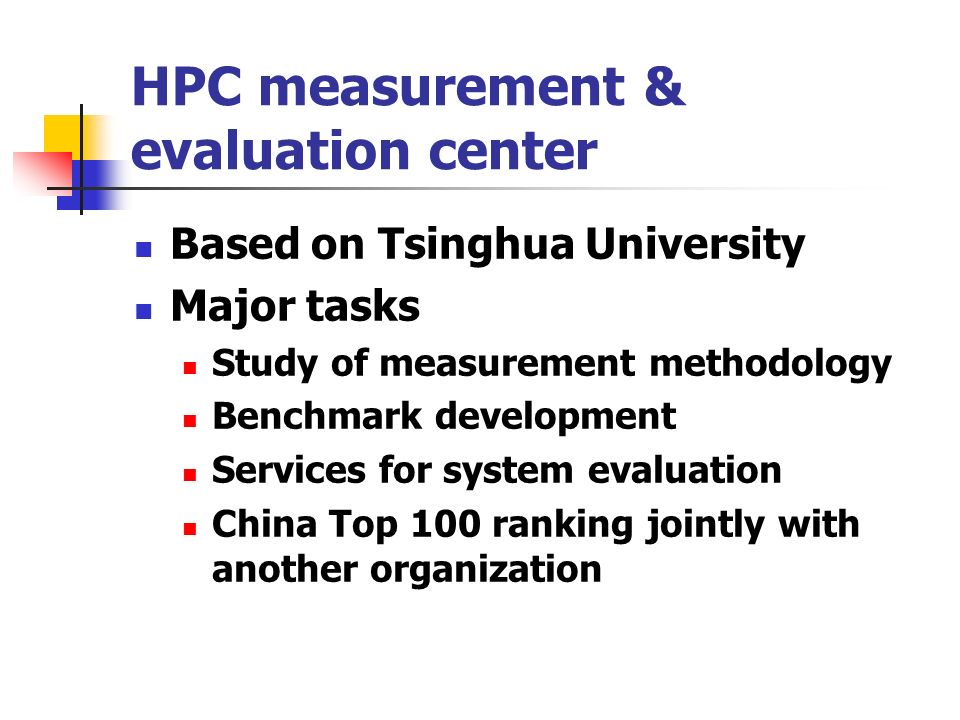 HPC measurement & evaluation center Based on Tsinghua University Major tasks Study of measurement methodology Benchmark development Services for system evaluation China Top 100 ranking jointly with another organization