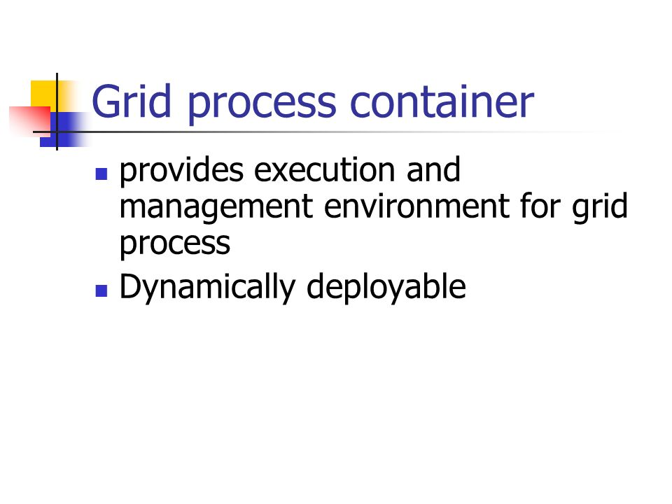 Grid process container provides execution and management environment for grid process Dynamically deployable