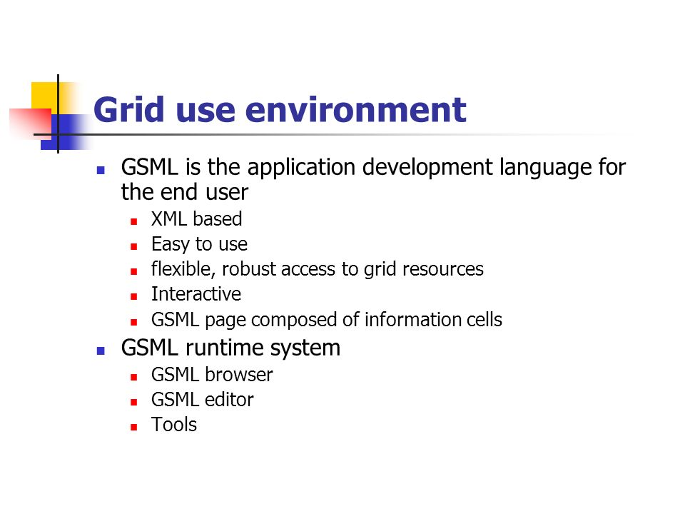 Grid use environment GSML is the application development language for the end user XML based Easy to use flexible, robust access to grid resources Interactive GSML page composed of information cells GSML runtime system GSML browser GSML editor Tools
