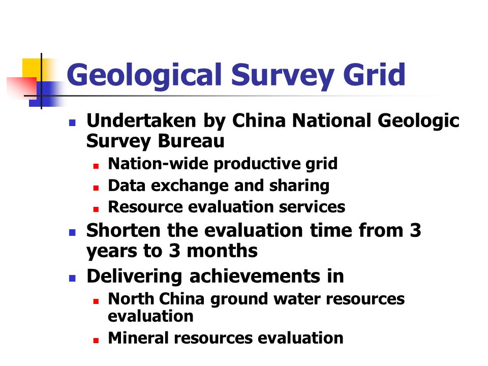 Geological Survey Grid Undertaken by China National Geologic Survey Bureau Nation-wide productive grid Data exchange and sharing Resource evaluation services Shorten the evaluation time from 3 years to 3 months Delivering achievements in North China ground water resources evaluation Mineral resources evaluation
