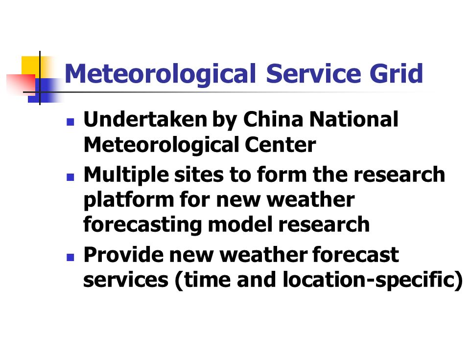 Meteorological Service Grid Undertaken by China National Meteorological Center Multiple sites to form the research platform for new weather forecasting model research Provide new weather forecast services (time and location-specific)