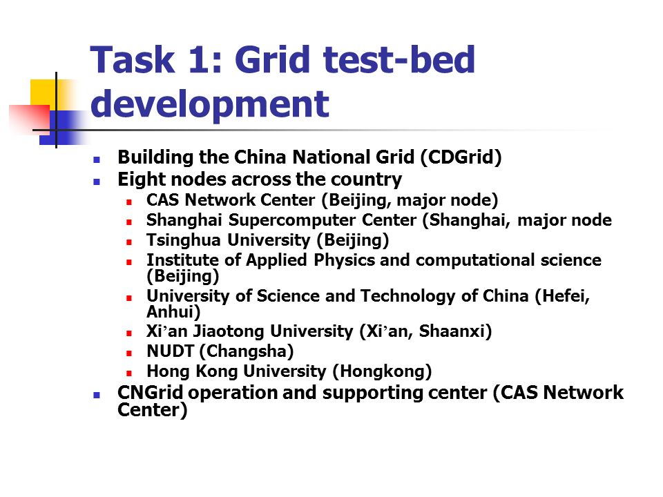 Task 1: Grid test-bed development Building the China National Grid (CDGrid) Eight nodes across the country CAS Network Center (Beijing, major node) Shanghai Supercomputer Center (Shanghai, major node Tsinghua University (Beijing) Institute of Applied Physics and computational science (Beijing) University of Science and Technology of China (Hefei, Anhui) Xi an Jiaotong University (Xi an, Shaanxi) NUDT (Changsha) Hong Kong University (Hongkong) CNGrid operation and supporting center (CAS Network Center)