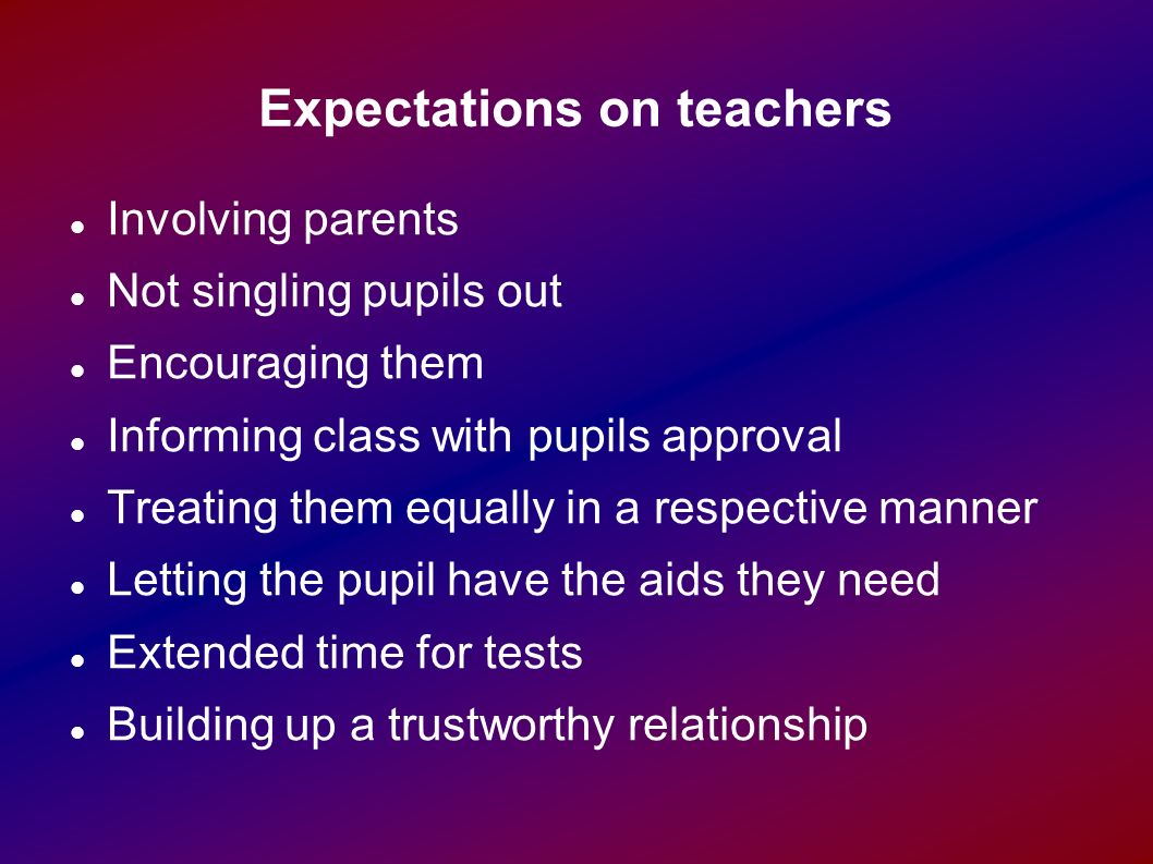 Expectations on teachers Involving parents Not singling pupils out Encouraging them Informing class with pupils approval Treating them equally in a respective manner Letting the pupil have the aids they need Extended time for tests Building up a trustworthy relationship