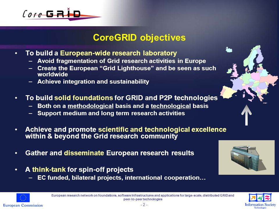 European research network on foundations, software Infrastructures and applications for large-scale, distributed GRID and peer-to-peer technologies - 2 - CoreGRID objectives To build a European-wide research laboratory –Avoid fragmentation of Grid research activities in Europe –Create the European Grid Lighthouse and be seen as such worldwide –Achieve integration and sustainability To build solid foundations for GRID and P2P technologies –Both on a methodological basis and a technological basis –Support medium and long term research activities Achieve and promote scientific and technological excellence within & beyond the Grid research community Gather and disseminate European research results A think-tank for spin-off projects –EC funded, bilateral projects, international cooperation…