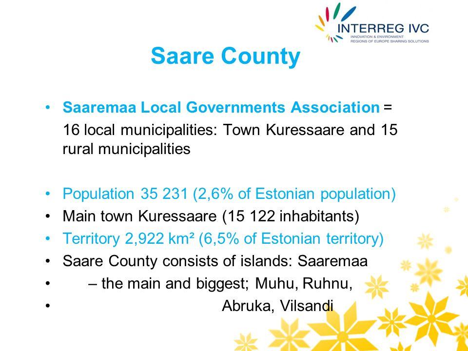 Saare County Saaremaa Local Governments Association = 16 local municipalities: Town Kuressaare and 15 rural municipalities Saare County Government Population 35 231 (2,6% of Estonian population) Main town Kuressaare (15 122 inhabitants) Territory 2,922 km² (6,5% of Estonian territory) Saare County consists of islands: Saaremaa – the main and biggest; Muhu, Ruhnu, Abruka, Vilsandi