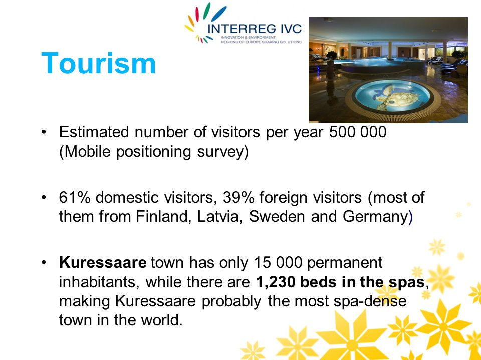 Tourism Estimated number of visitors per year 500 000 (Mobile positioning survey) 61% domestic visitors, 39% foreign visitors (most of them from Finland, Latvia, Sweden and Germany) Kuressaare town has only 15 000 permanent inhabitants, while there are 1,230 beds in the spas, making Kuressaare probably the most spa-dense town in the world.
