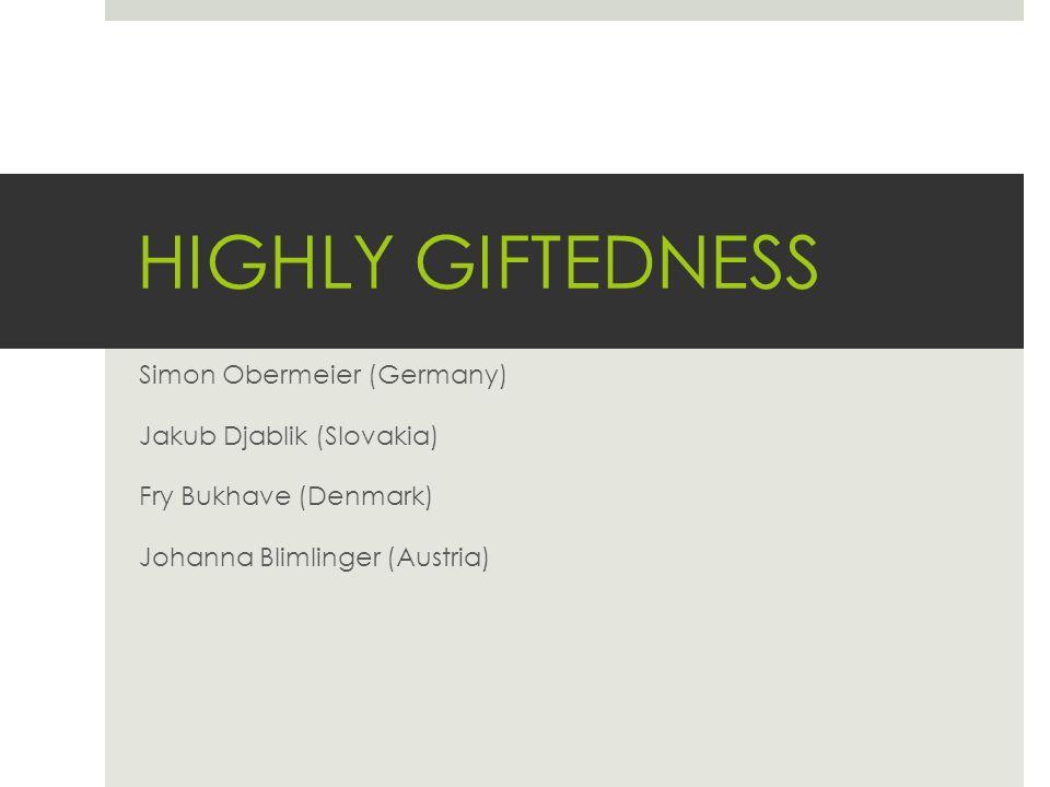 HIGHLY GIFTEDNESS Simon Obermeier (Germany) Jakub Djablik (Slovakia) Fry Bukhave (Denmark) Johanna Blimlinger (Austria)
