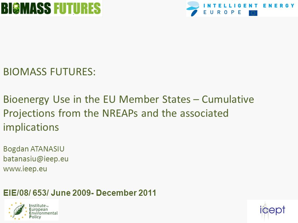BIOMASS FUTURES: Bioenergy Use in the EU Member States – Cumulative Projections from the NREAPs and the associated implications Bogdan ATANASIU batanasiu@ieep.eu www.ieep.eu EIE/08/ 653/ June 2009- December 2011