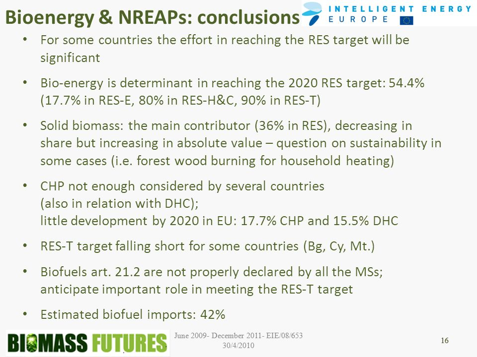 June 2009- December 2011- EIE/08/653 30/4/2010 16 June 2009- December 2011- EIE/08/653 30/4/2010 16 Bioenergy & NREAPs: conclusions 16 For some countries the effort in reaching the RES target will be significant Bio-energy is determinant in reaching the 2020 RES target: 54.4% (17.7% in RES-E, 80% in RES-H&C, 90% in RES-T) Solid biomass: the main contributor (36% in RES), decreasing in share but increasing in absolute value – question on sustainability in some cases (i.e.