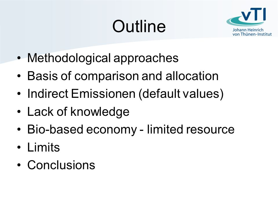 Outline Methodological approaches Basis of comparison and allocation Indirect Emissionen (default values) Lack of knowledge Bio-based economy - limited resource Limits Conclusions