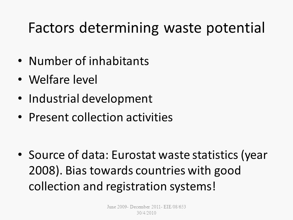 June December EIE/08/653 30/4/2010 Factors determining waste potential Number of inhabitants Welfare level Industrial development Present collection activities Source of data: Eurostat waste statistics (year 2008).