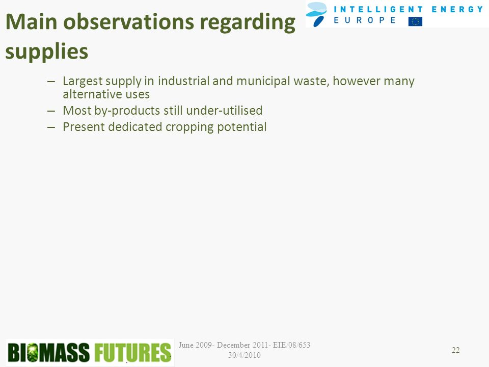 June December EIE/08/653 30/4/2010 Main observations regarding supplies – Largest supply in industrial and municipal waste, however many alternative uses – Most by-products still under-utilised – Present dedicated cropping potential 22