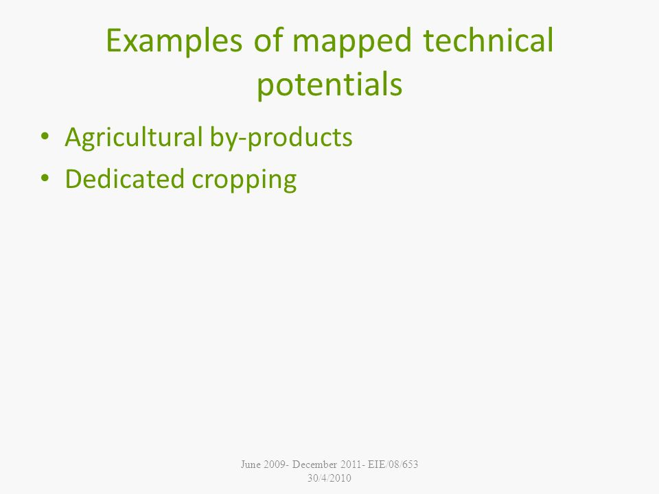 June December EIE/08/653 30/4/2010 Examples of mapped technical potentials Agricultural by-products Dedicated cropping